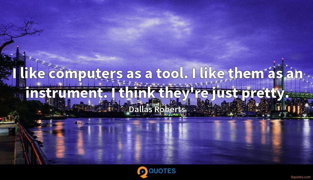 I like computers as a tool. I like them as an instrument. I think they're just pretty.