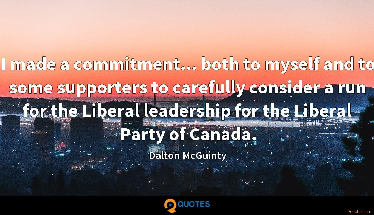 I made a commitment... both to myself and to some supporters to carefully consider a run for the Liberal leadership for the Liberal Party of Canada.