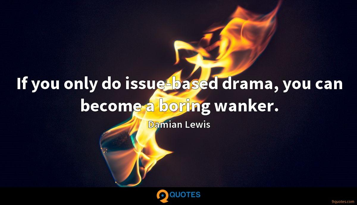 If you only do issue-based drama, you can become a boring wanker.