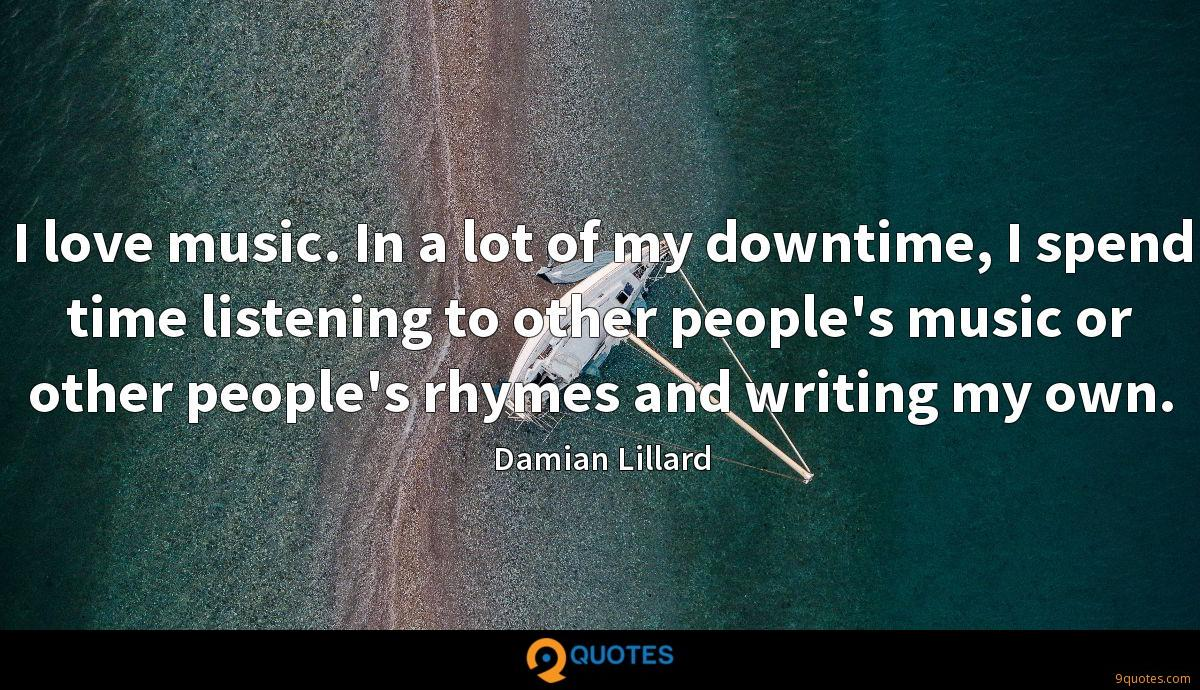 I love music. In a lot of my downtime, I spend time listening to other people's music or other people's rhymes and writing my own.