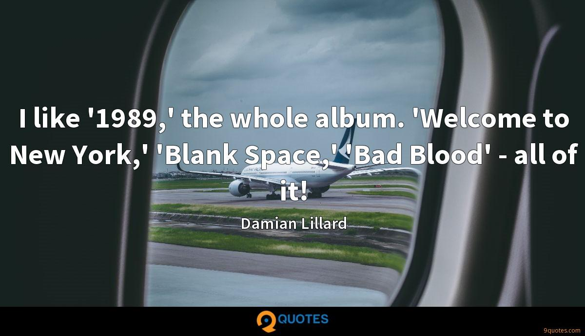 I like '1989,' the whole album. 'Welcome to New York,' 'Blank Space,' 'Bad Blood' - all of it!