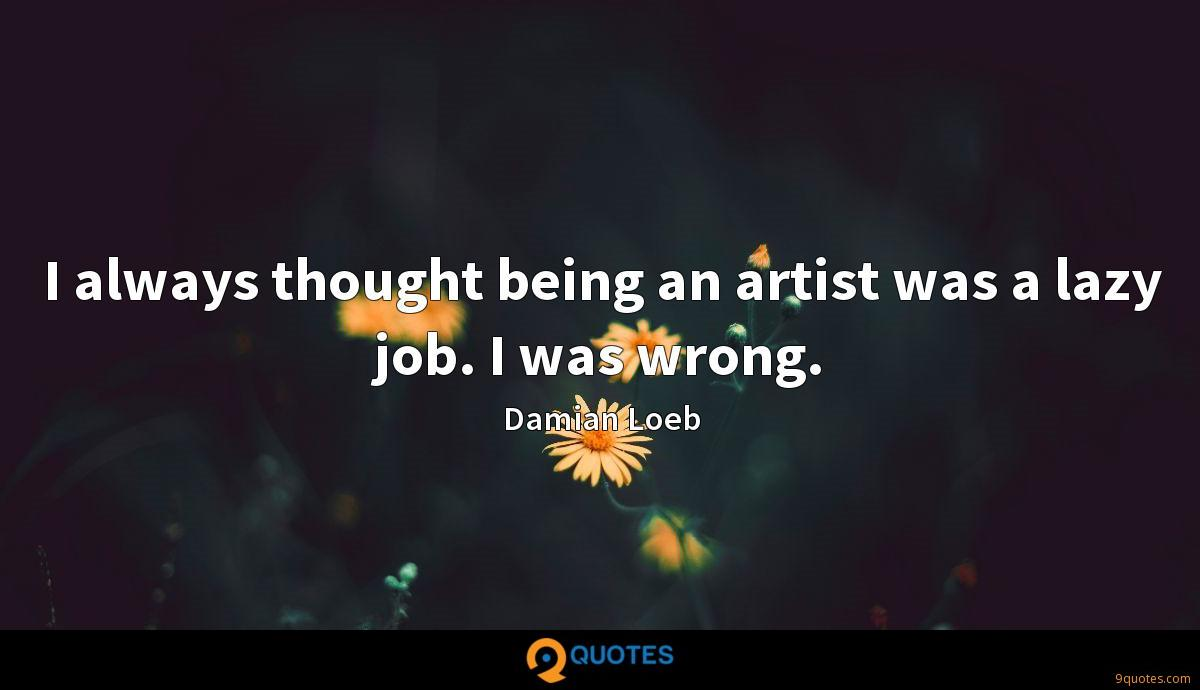 I always thought being an artist was a lazy job. I was wrong.