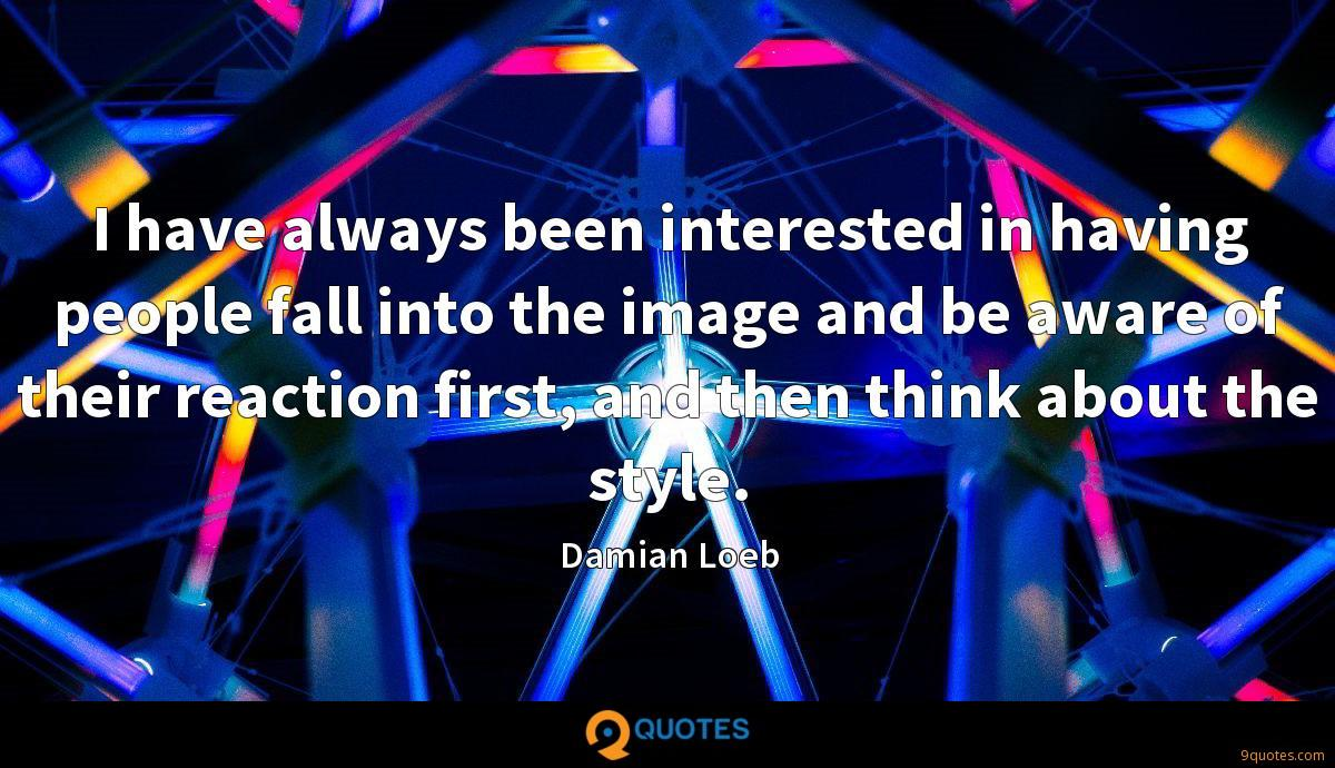 I have always been interested in having people fall into the image and be aware of their reaction first, and then think about the style.