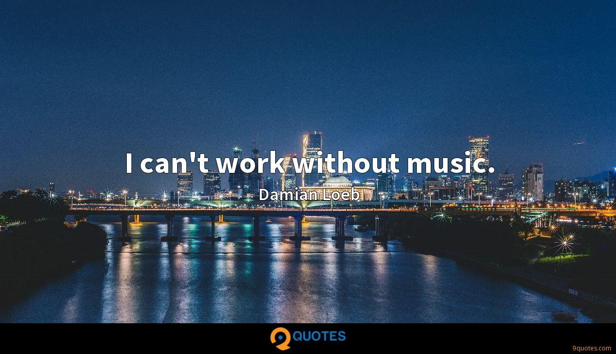 I can't work without music.