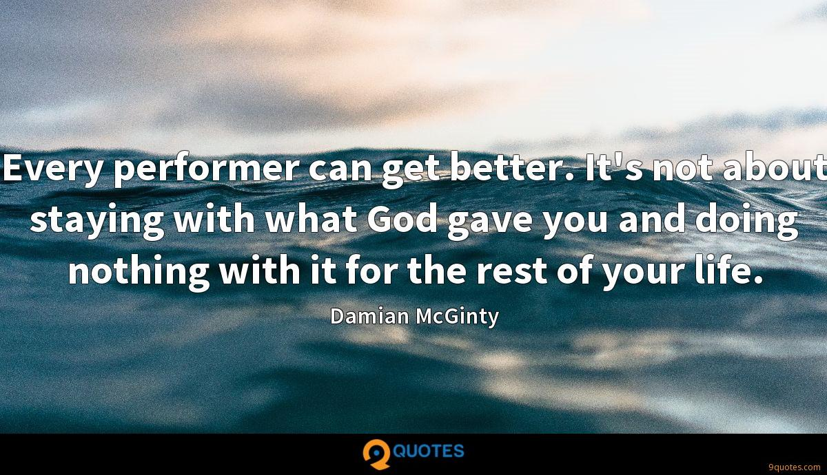 Every performer can get better. It's not about staying with what God gave you and doing nothing with it for the rest of your life.