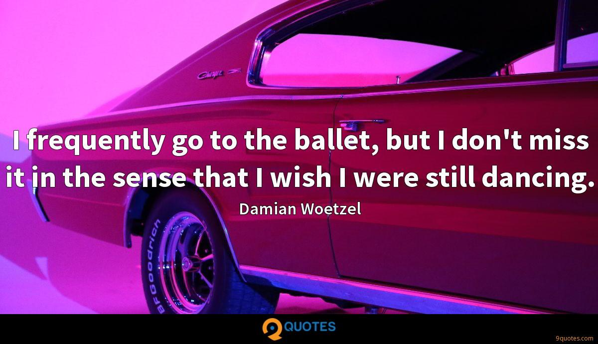 I frequently go to the ballet, but I don't miss it in the sense that I wish I were still dancing.