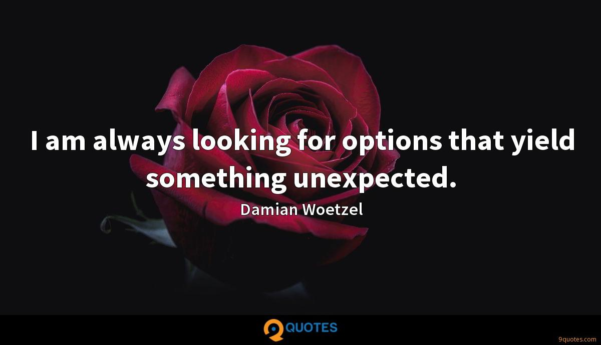 I am always looking for options that yield something unexpected.