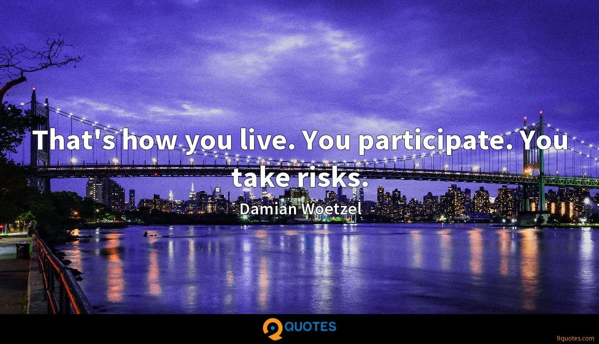 That's how you live. You participate. You take risks.