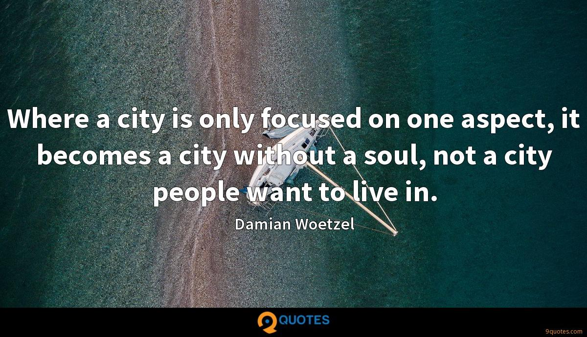 Where a city is only focused on one aspect, it becomes a city without a soul, not a city people want to live in.