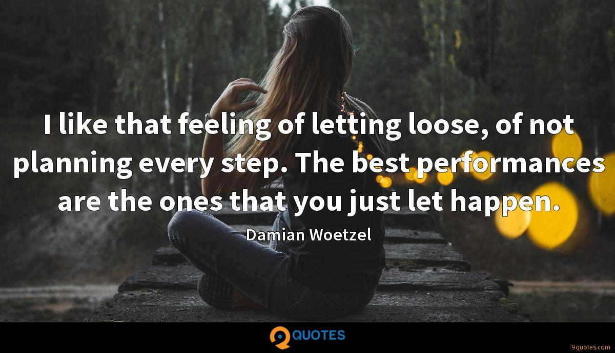 I like that feeling of letting loose, of not planning every step. The best performances are the ones that you just let happen.