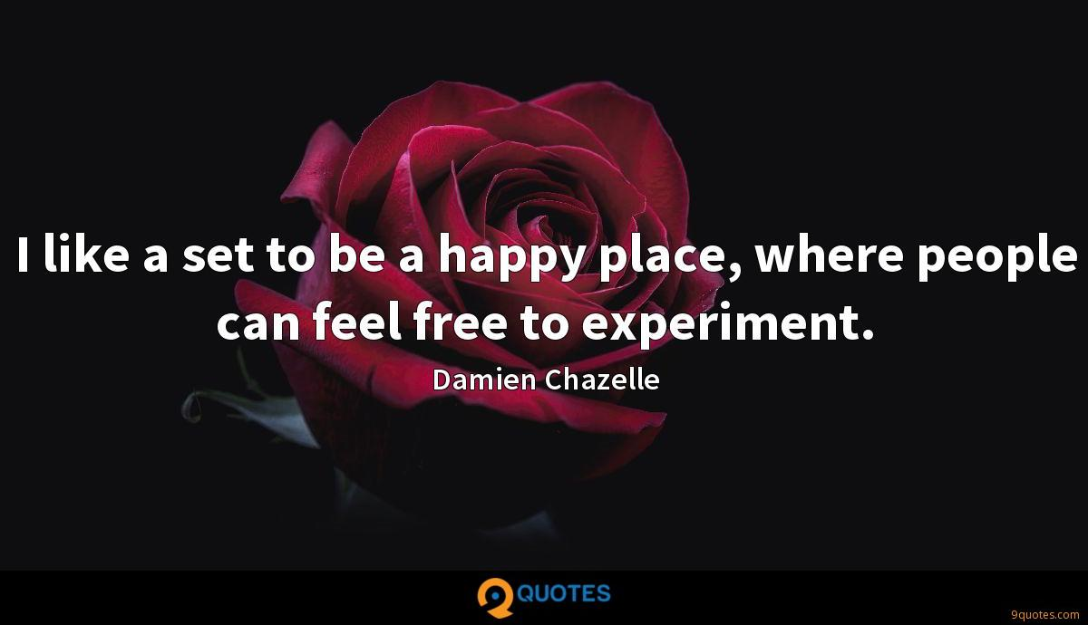 I like a set to be a happy place, where people can feel free to experiment.