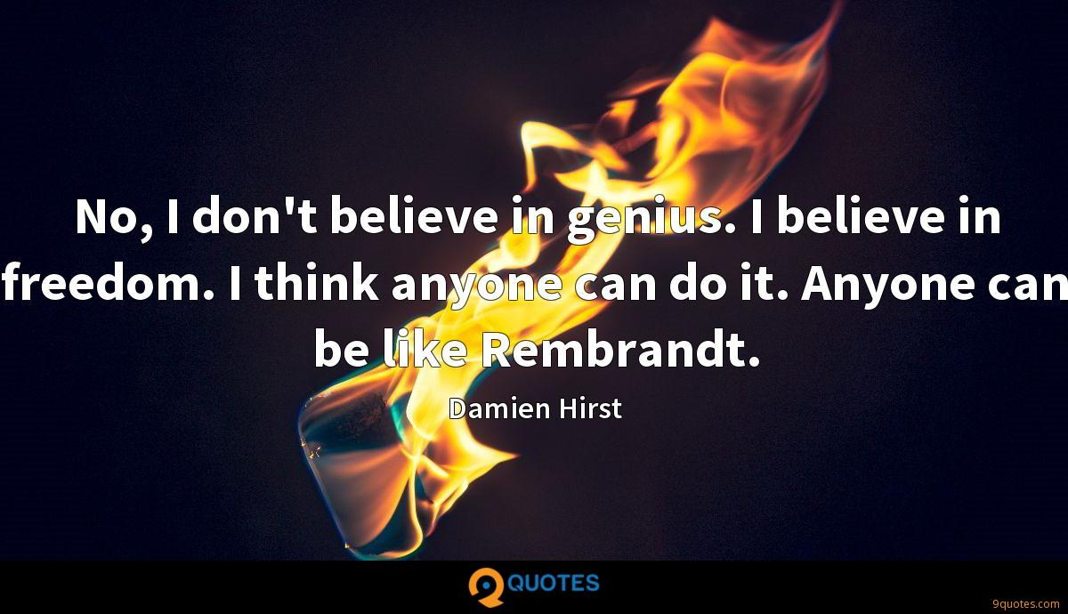 No, I don't believe in genius. I believe in freedom. I think anyone can do it. Anyone can be like Rembrandt.