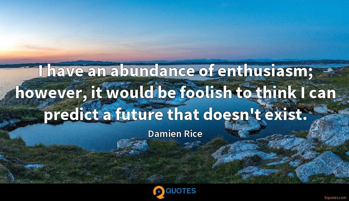 I have an abundance of enthusiasm; however, it would be foolish to think I can predict a future that doesn't exist.