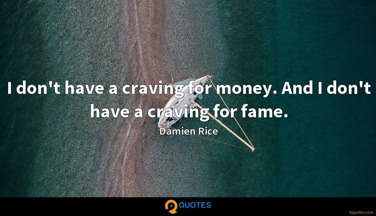 I don't have a craving for money. And I don't have a craving for fame.