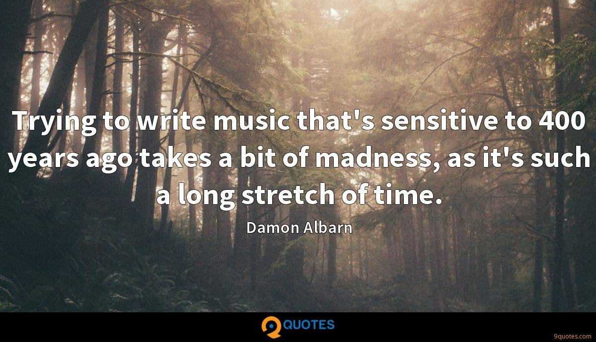 Trying to write music that's sensitive to 400 years ago takes a bit of madness, as it's such a long stretch of time.