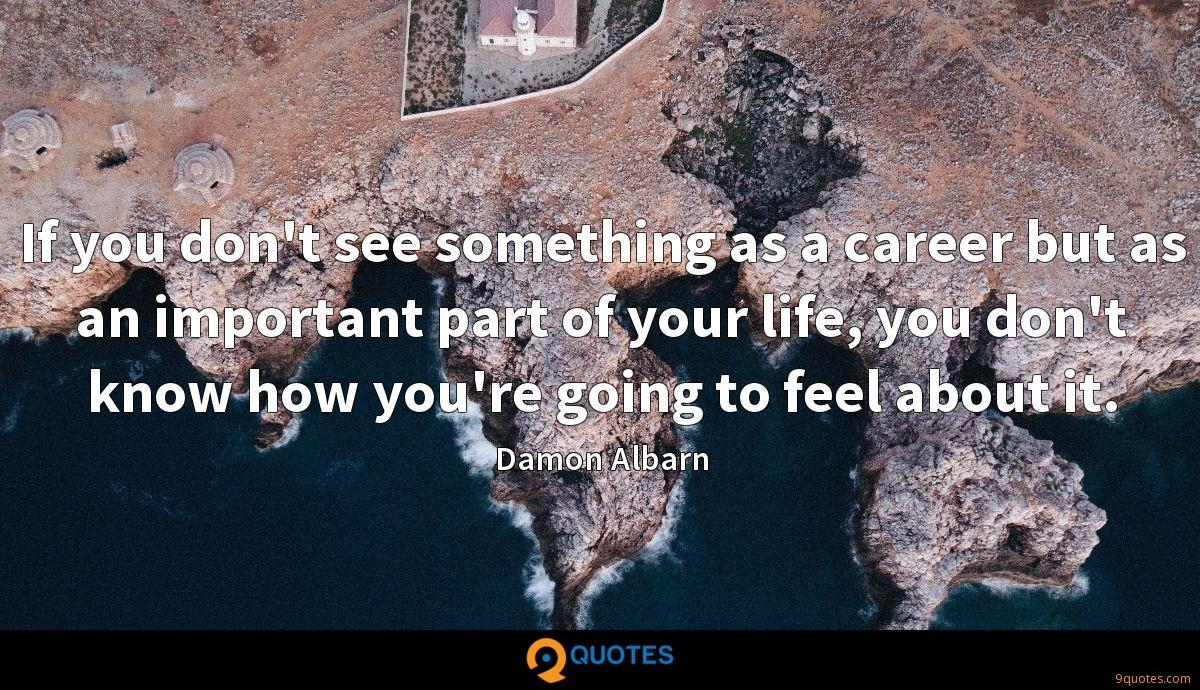 If you don't see something as a career but as an important part of your life, you don't know how you're going to feel about it.