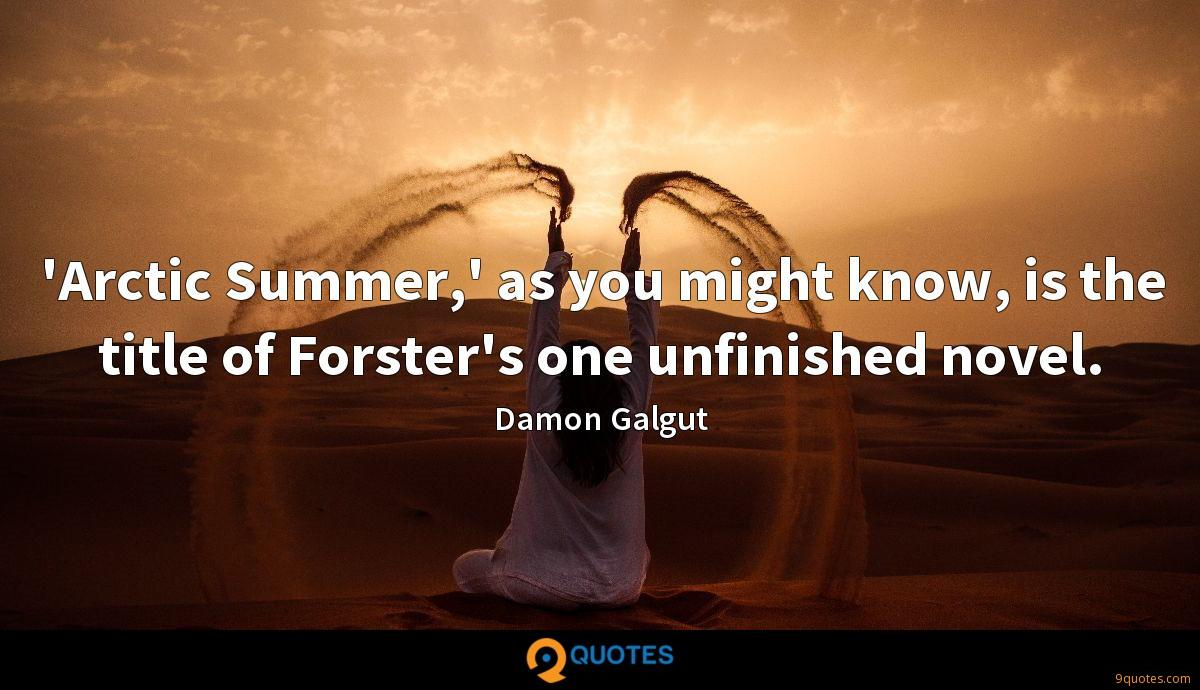'Arctic Summer,' as you might know, is the title of Forster's one unfinished novel.