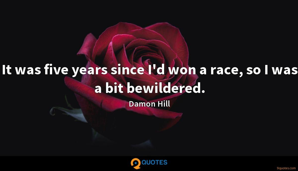 It was five years since I'd won a race, so I was a bit bewildered.