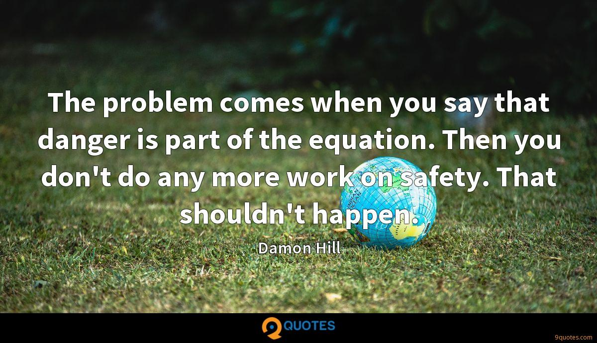 The problem comes when you say that danger is part of the equation. Then you don't do any more work on safety. That shouldn't happen.