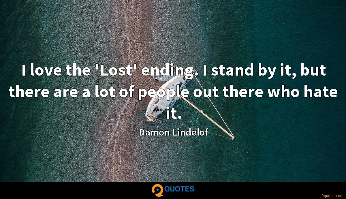 I love the 'Lost' ending. I stand by it, but there are a lot of people out there who hate it.