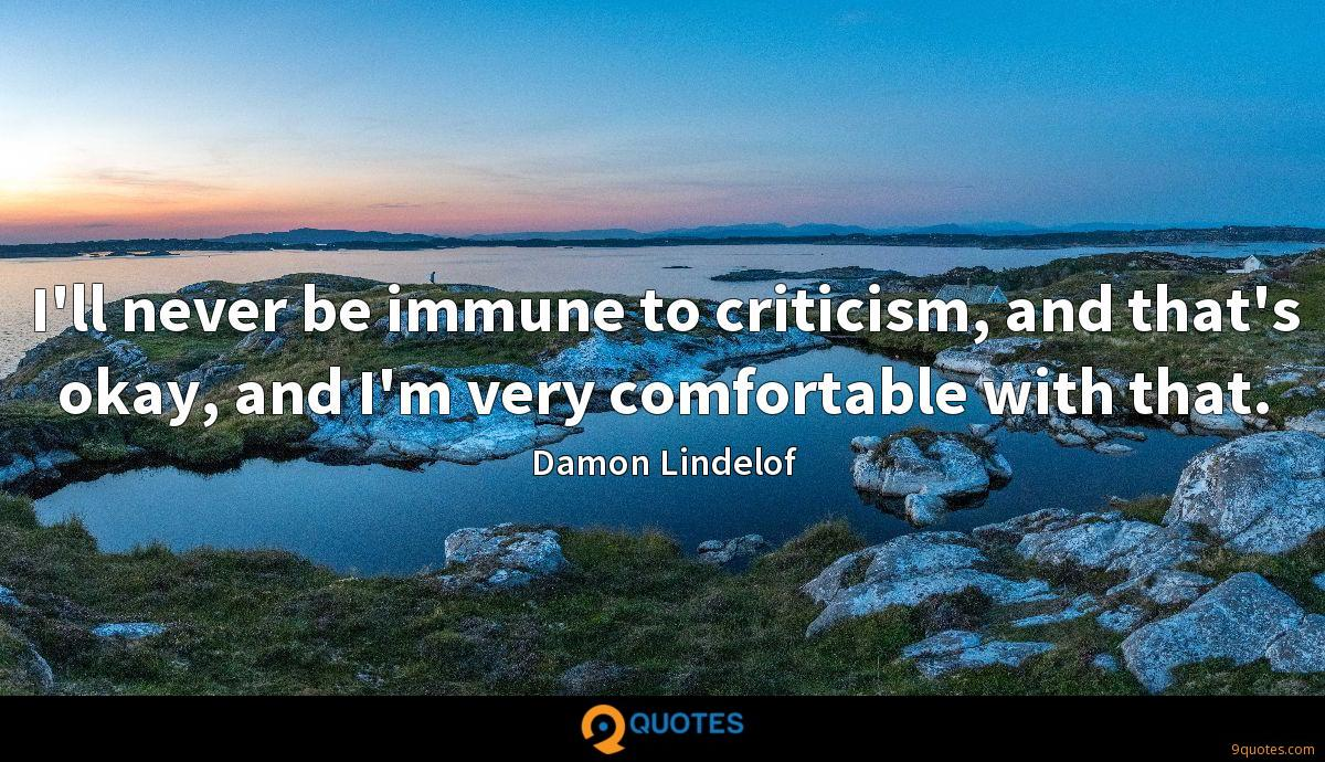 I'll never be immune to criticism, and that's okay, and I'm very comfortable with that.