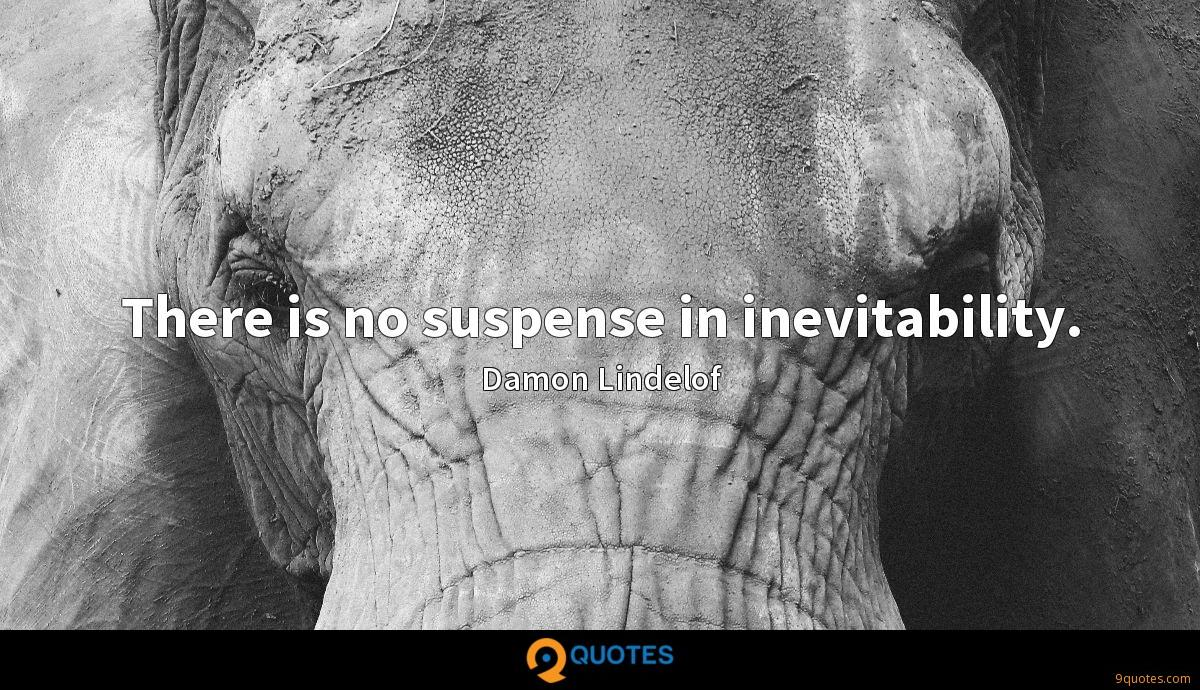 There is no suspense in inevitability.