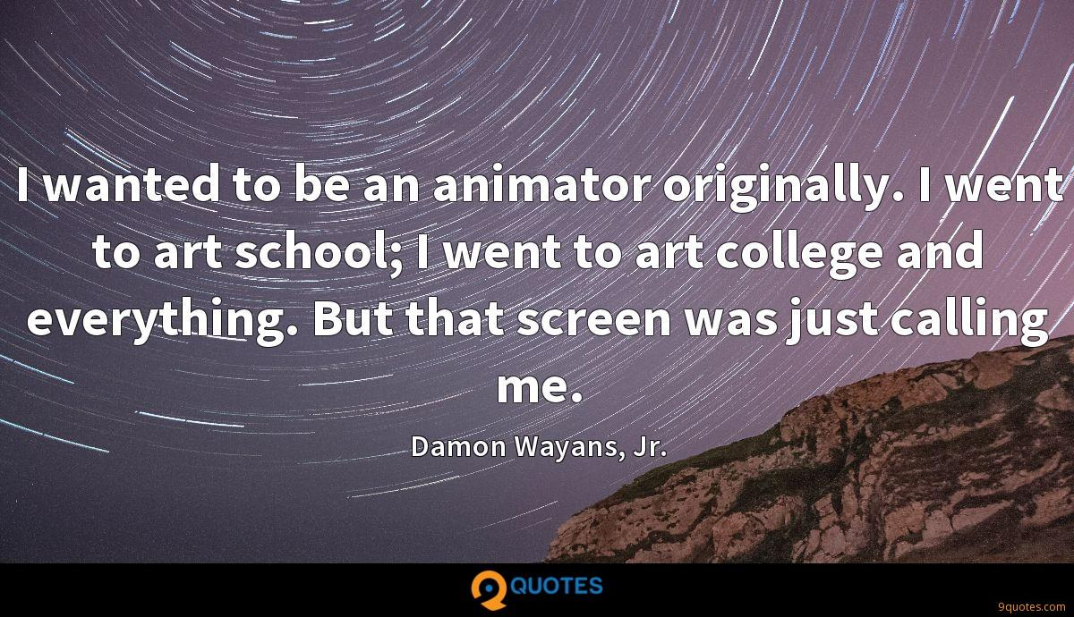 I wanted to be an animator originally. I went to art school; I went to art college and everything. But that screen was just calling me.