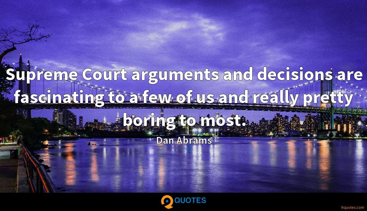 Supreme Court arguments and decisions are fascinating to a few of us and really pretty boring to most.