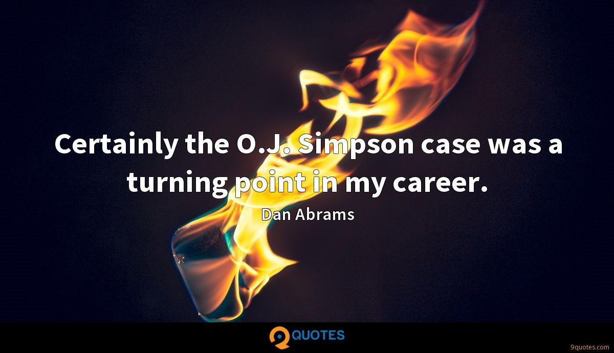 Certainly the O.J. Simpson case was a turning point in my career.