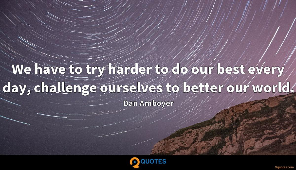 We have to try harder to do our best every day, challenge ourselves to better our world.