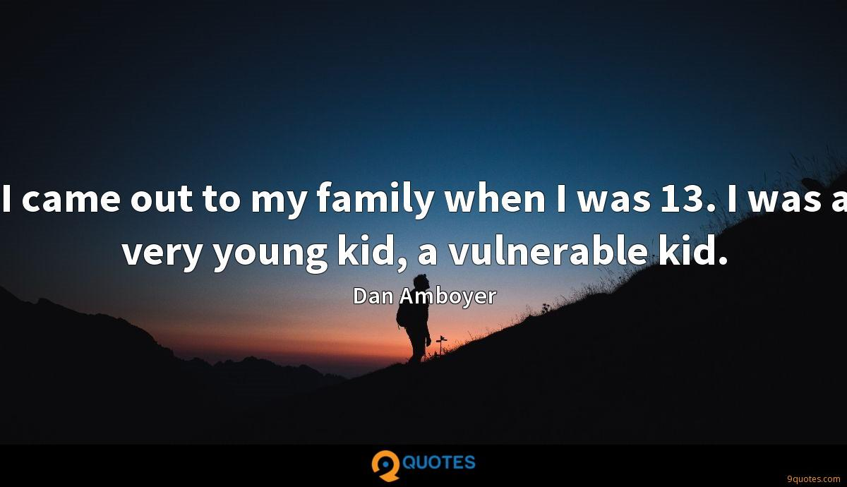 I came out to my family when I was 13. I was a very young kid, a vulnerable kid.
