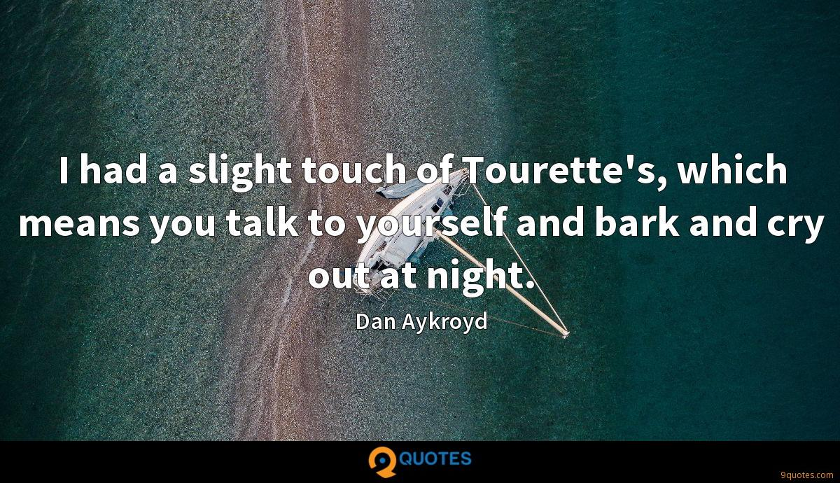 I had a slight touch of Tourette's, which means you talk to yourself and bark and cry out at night.