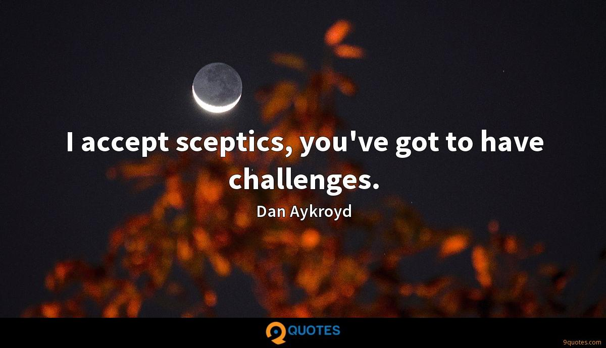 I accept sceptics, you've got to have challenges.