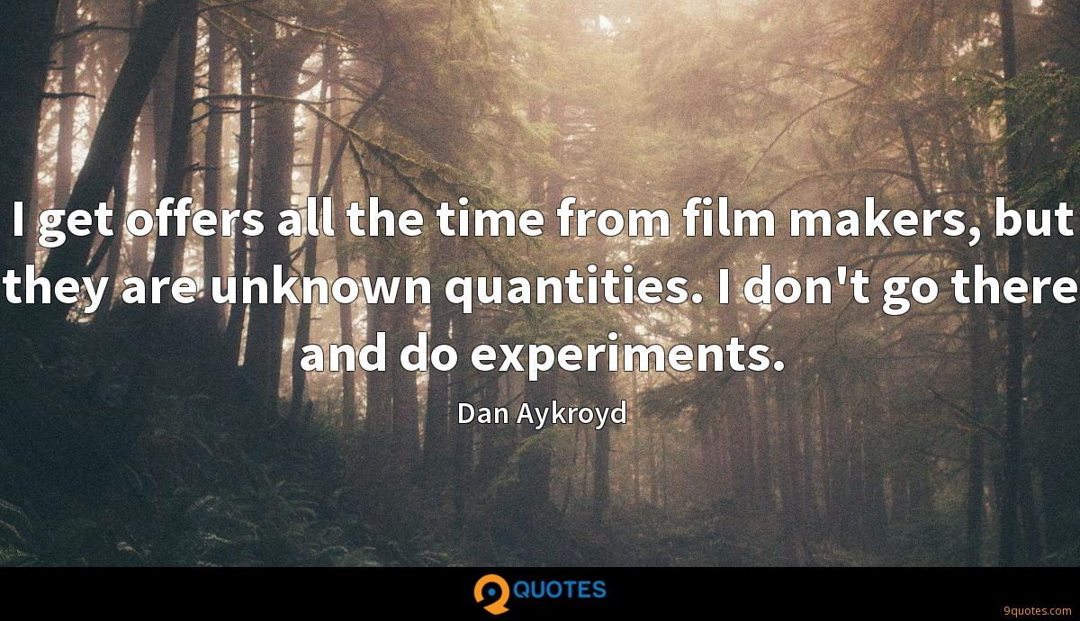 I get offers all the time from film makers, but they are unknown quantities. I don't go there and do experiments.
