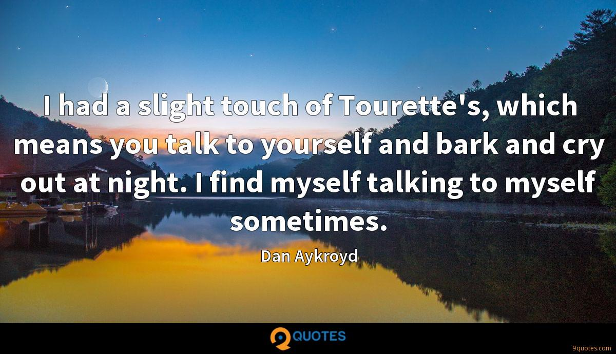 I had a slight touch of Tourette's, which means you talk to yourself and bark and cry out at night. I find myself talking to myself sometimes.
