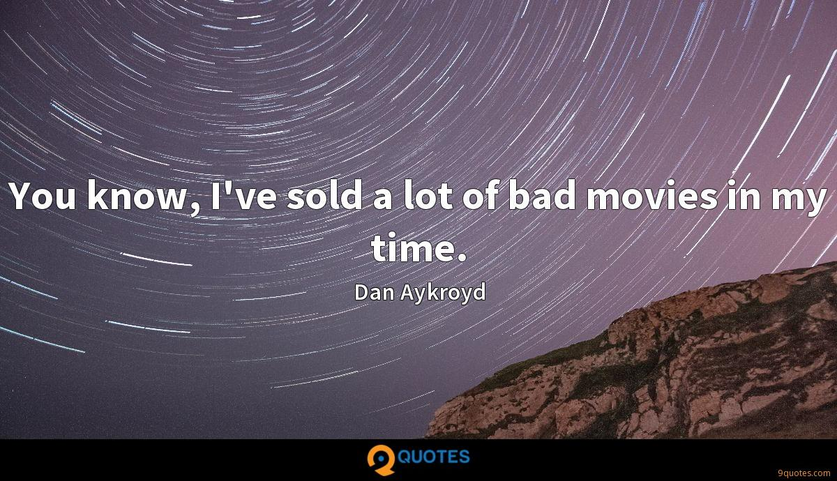 You know, I've sold a lot of bad movies in my time.
