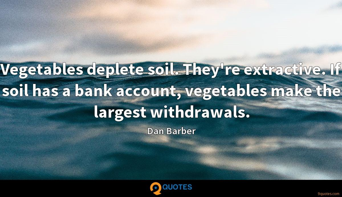 Vegetables deplete soil. They're extractive. If soil has a bank account, vegetables make the largest withdrawals.