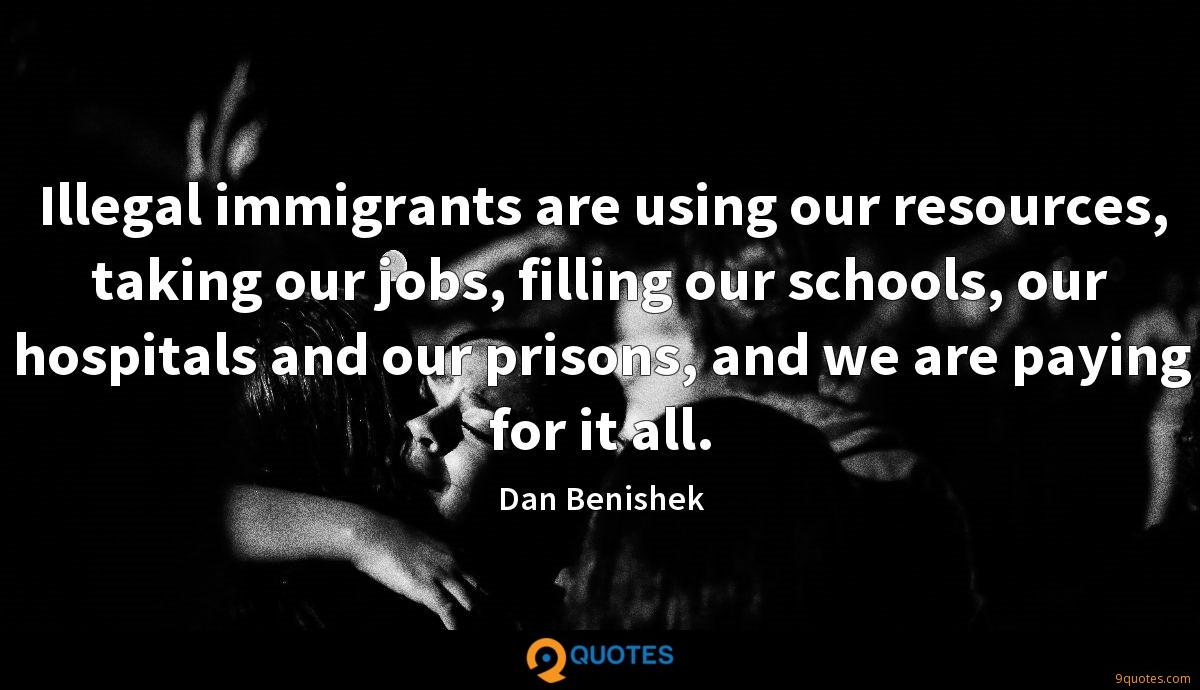Illegal immigrants are using our resources, taking our jobs, filling our schools, our hospitals and our prisons, and we are paying for it all.