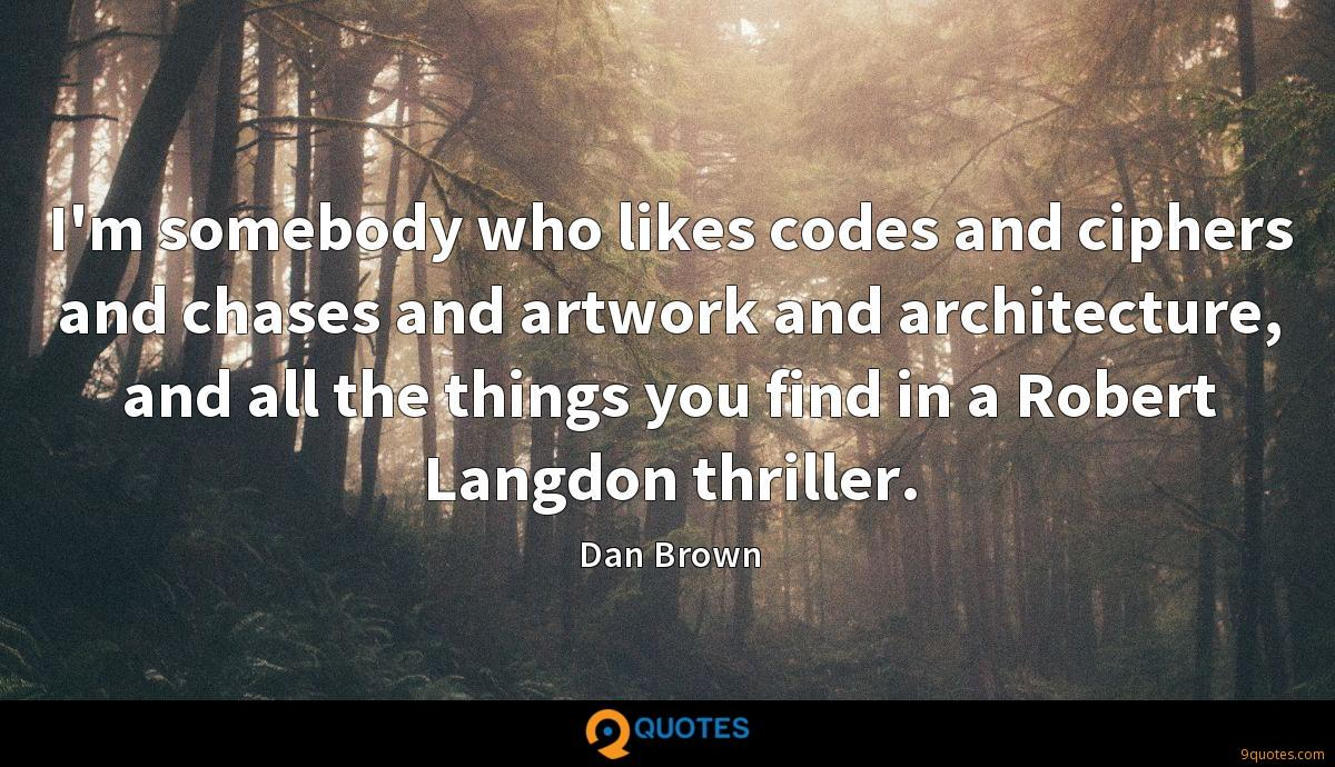 I'm somebody who likes codes and ciphers and chases and artwork and architecture, and all the things you find in a Robert Langdon thriller.