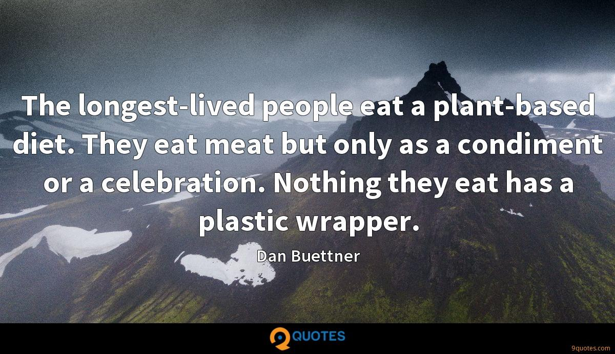 The longest-lived people eat a plant-based diet. They eat meat but only as a condiment or a celebration. Nothing they eat has a plastic wrapper.