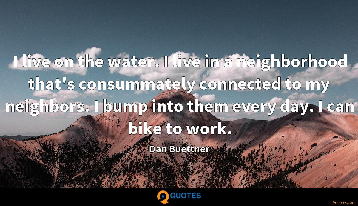 I live on the water. I live in a neighborhood that's consummately connected to my neighbors. I bump into them every day. I can bike to work.