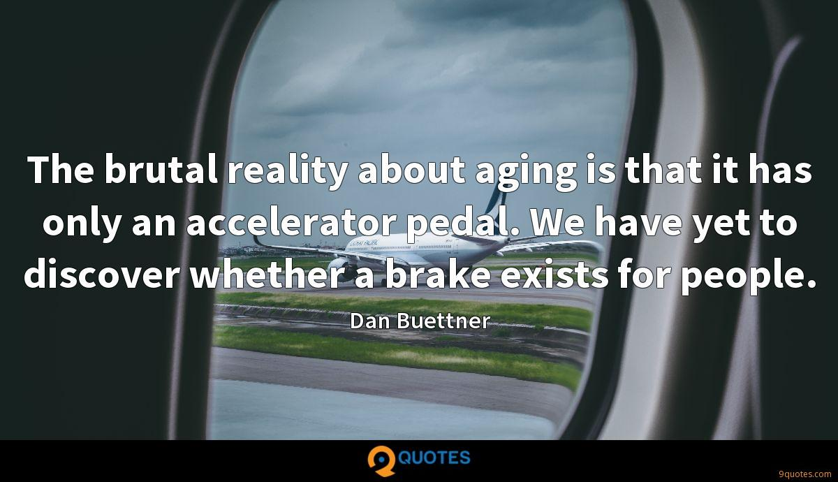 The brutal reality about aging is that it has only an accelerator pedal. We have yet to discover whether a brake exists for people.