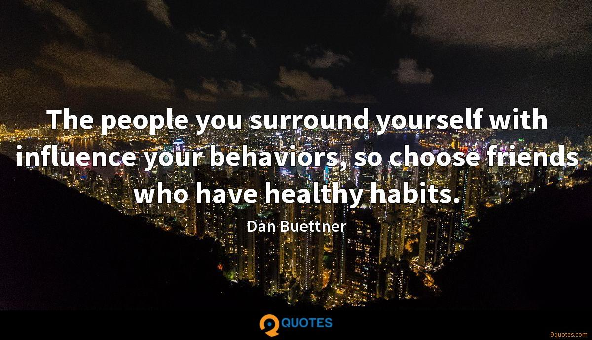The people you surround yourself with influence your behaviors, so choose friends who have healthy habits.
