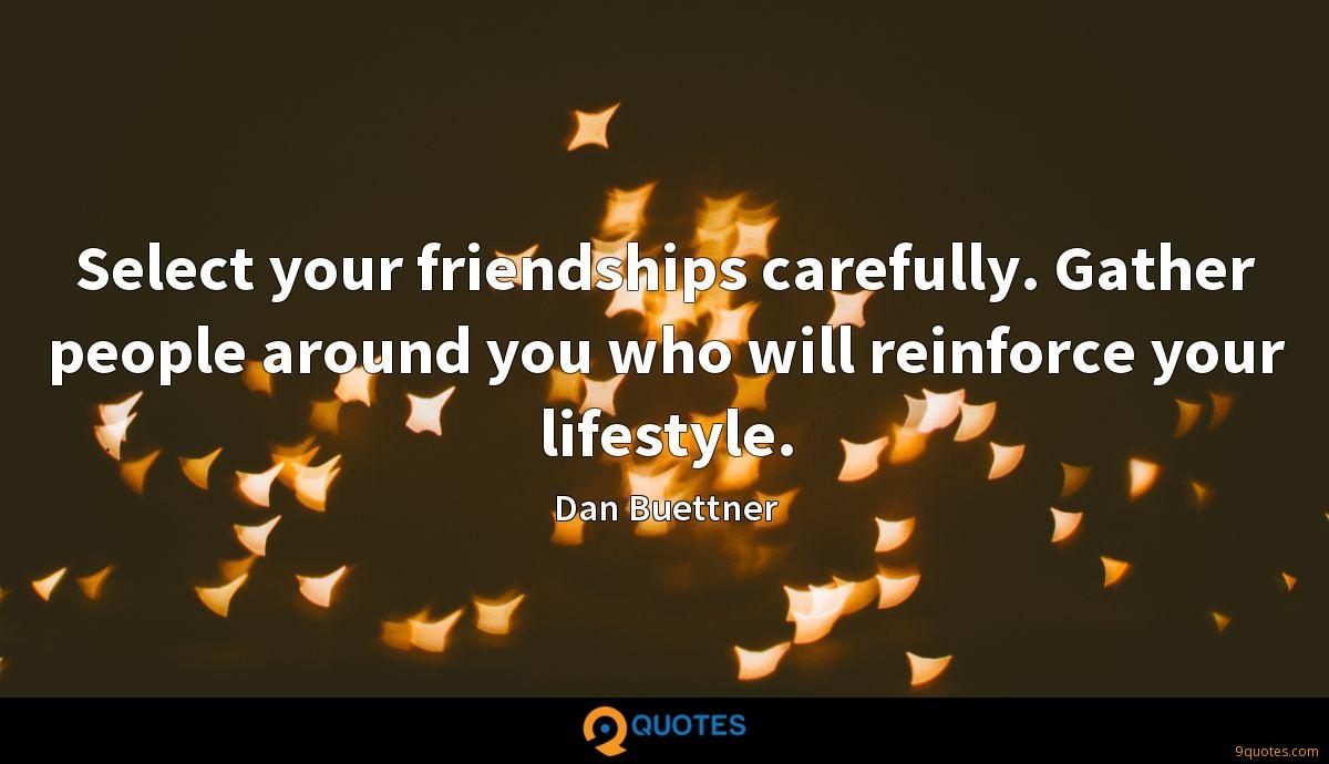 Select your friendships carefully. Gather people around you who will reinforce your lifestyle.
