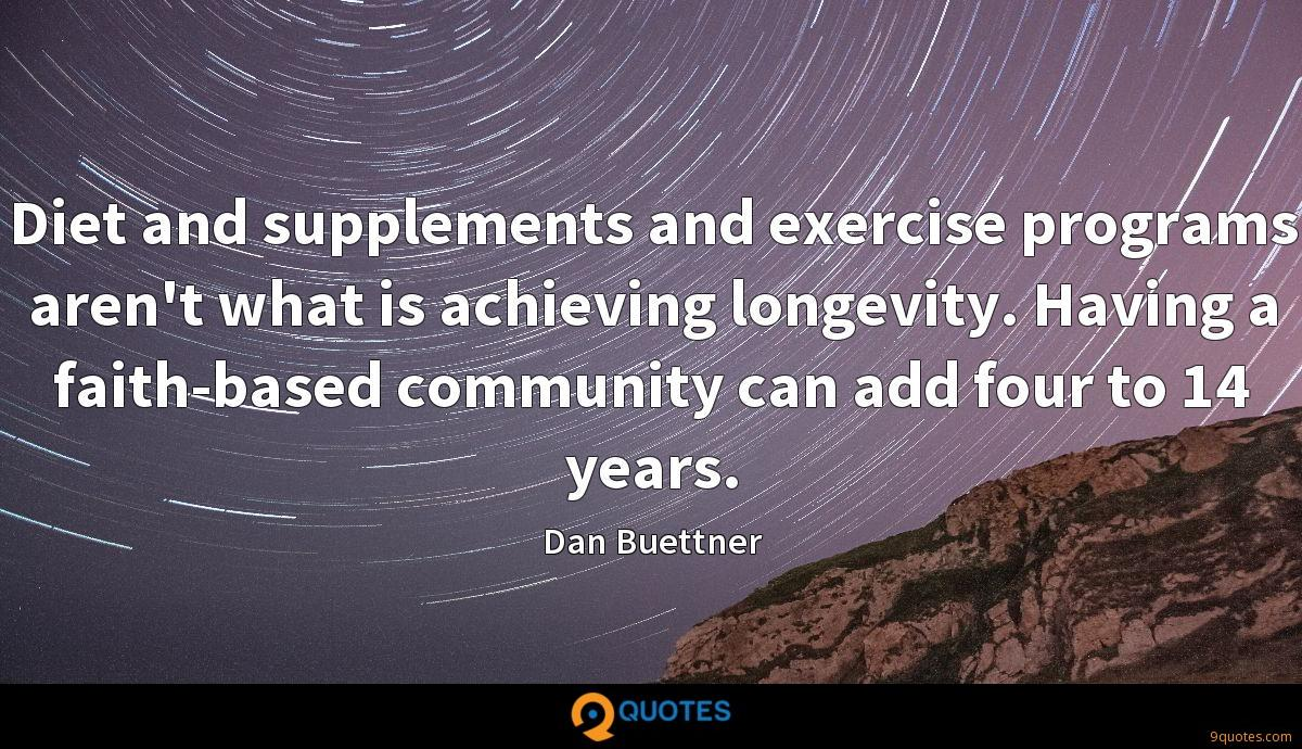 Diet and supplements and exercise programs aren't what is achieving longevity. Having a faith-based community can add four to 14 years.