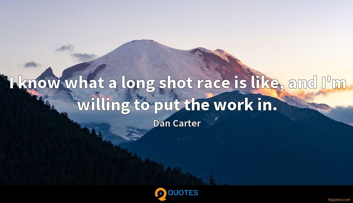 I know what a long shot race is like, and I'm willing to put the work in.