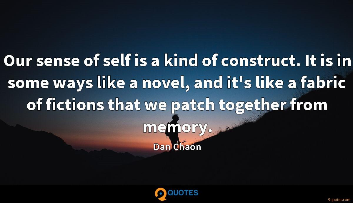 Our sense of self is a kind of construct. It is in some ways like a novel, and it's like a fabric of fictions that we patch together from memory.