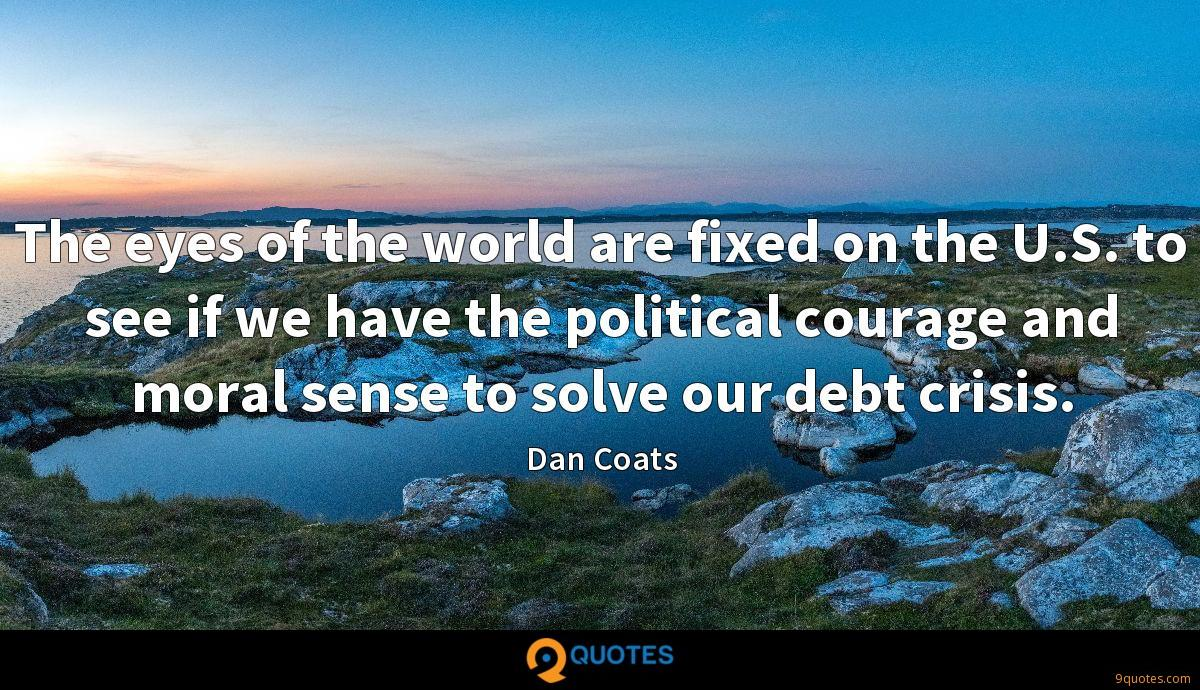 The eyes of the world are fixed on the U.S. to see if we have the political courage and moral sense to solve our debt crisis.
