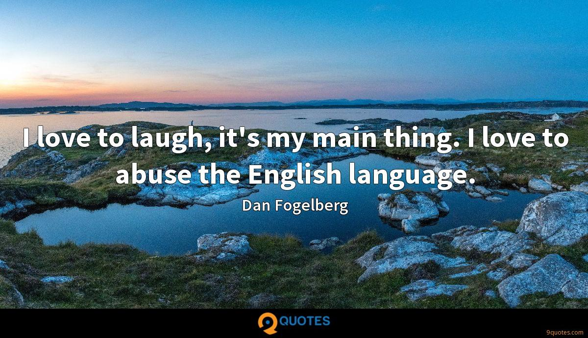 I love to laugh, it's my main thing. I love to abuse the English language.