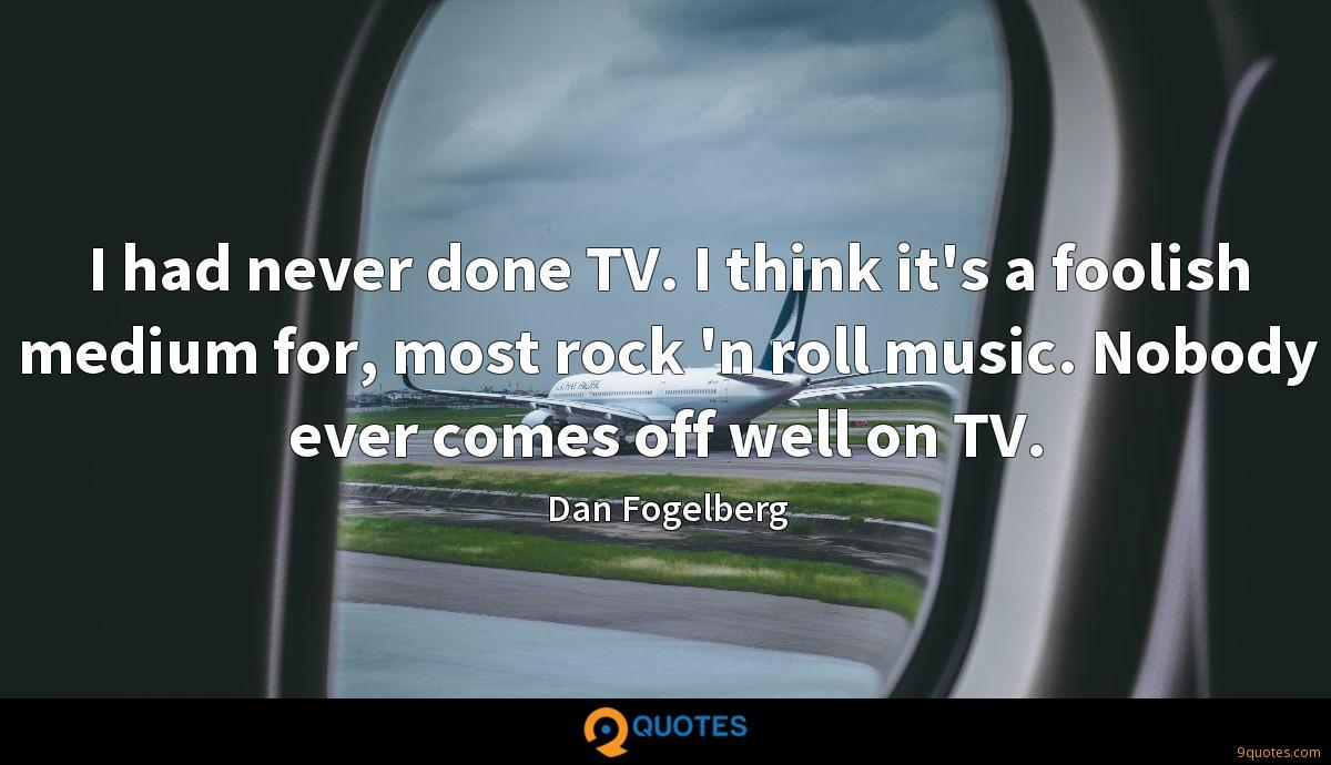 I had never done TV. I think it's a foolish medium for, most rock 'n roll music. Nobody ever comes off well on TV.